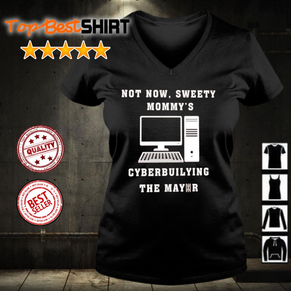Not now sweetie mommy's cyberbullying the mayor s v-neck-t-shirt