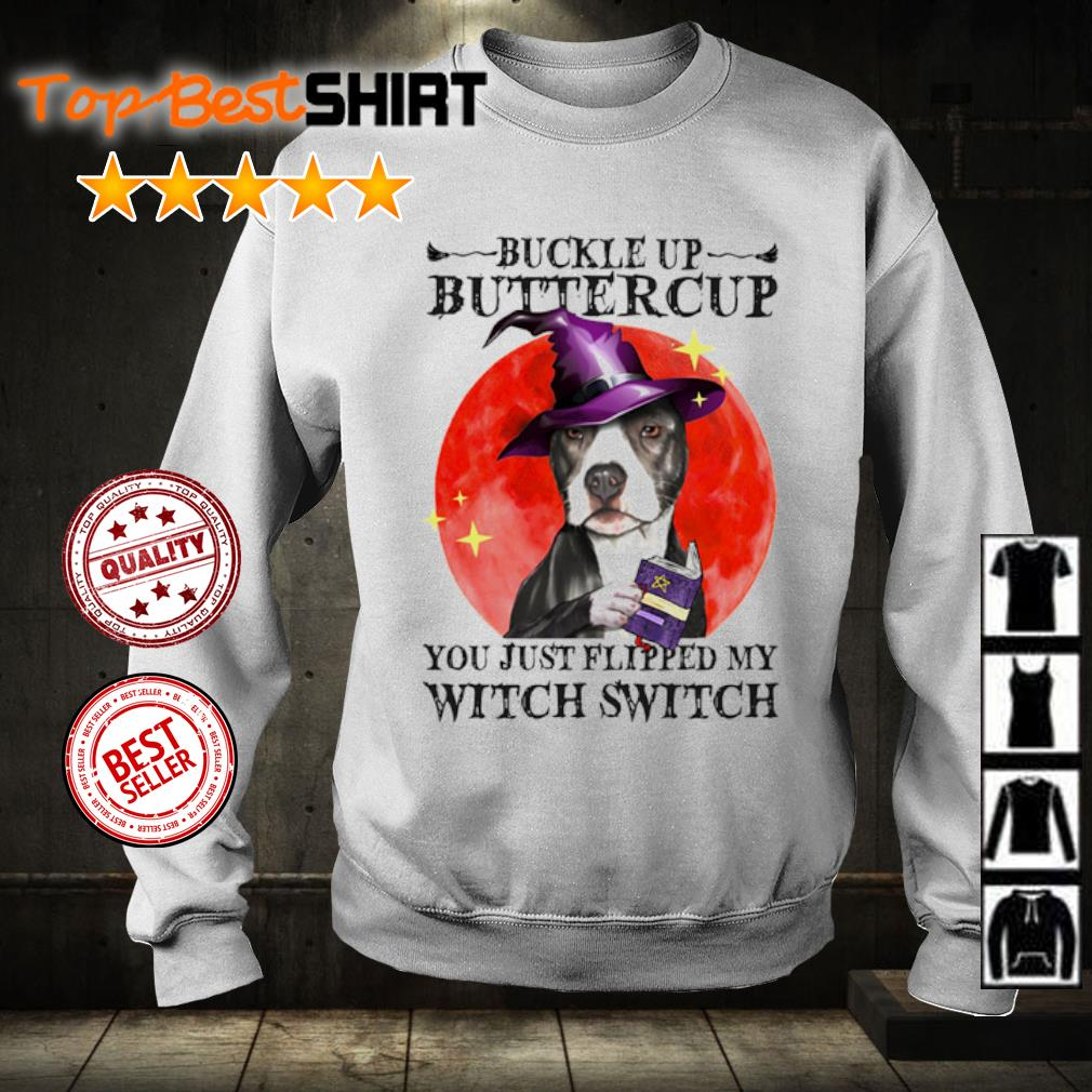 Pitbull Buckle Up Buttercup you just flipped my witch switch s sweater