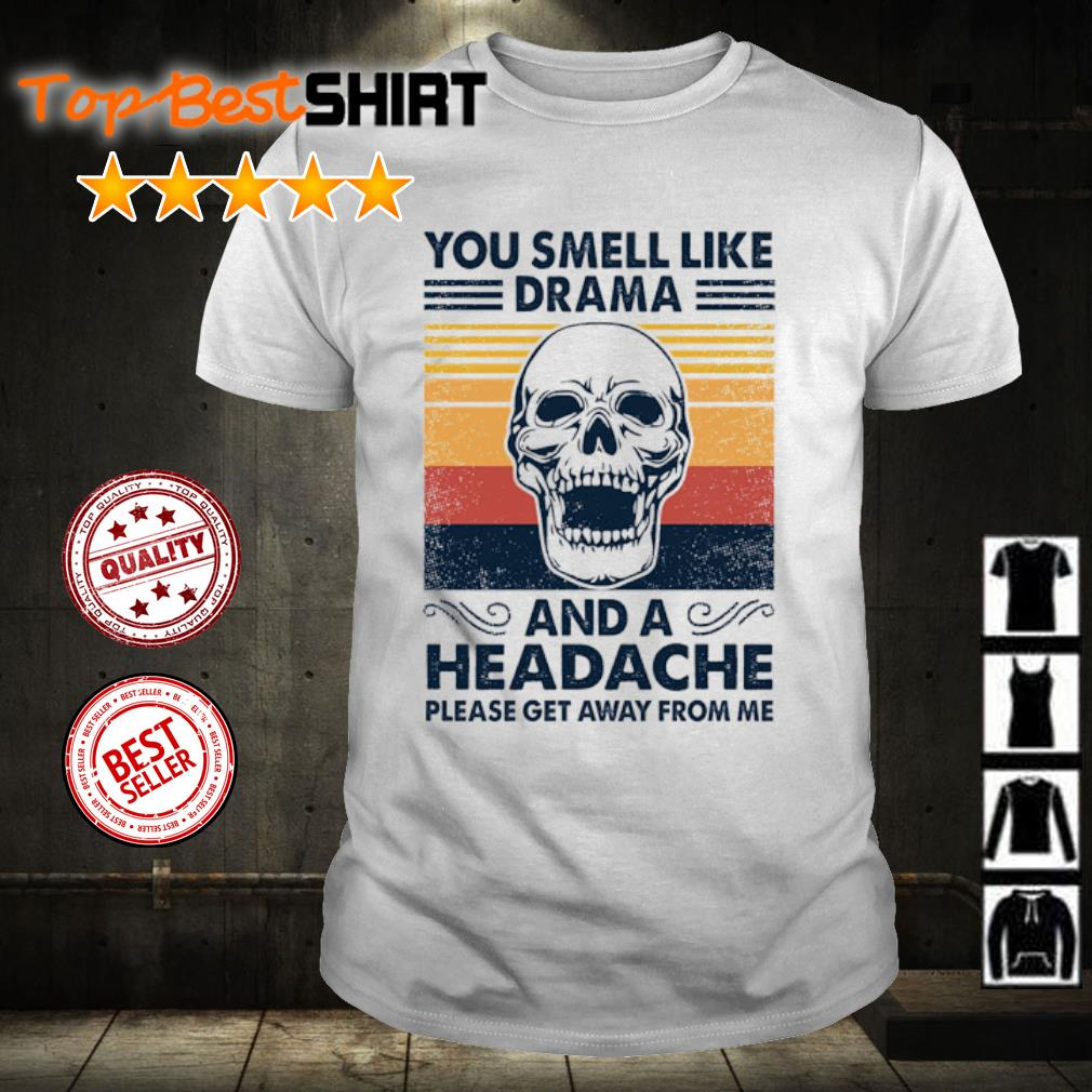 Skull you smell like drama and a headache please get away from me vintage shirt