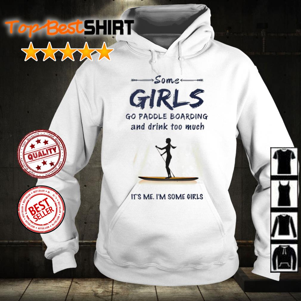 Some girl go paddle boarding and drink too much it's me I'm some girls s hoodie