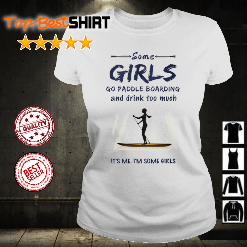 Some girl go paddle boarding and drink too much it's me I'm some girls s ladies-tee