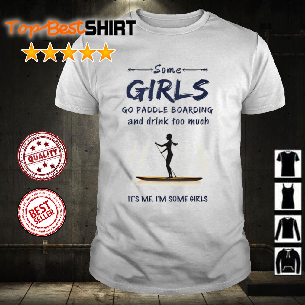 Some girl go paddle boarding and drink too much it's me I'm some girls shirt