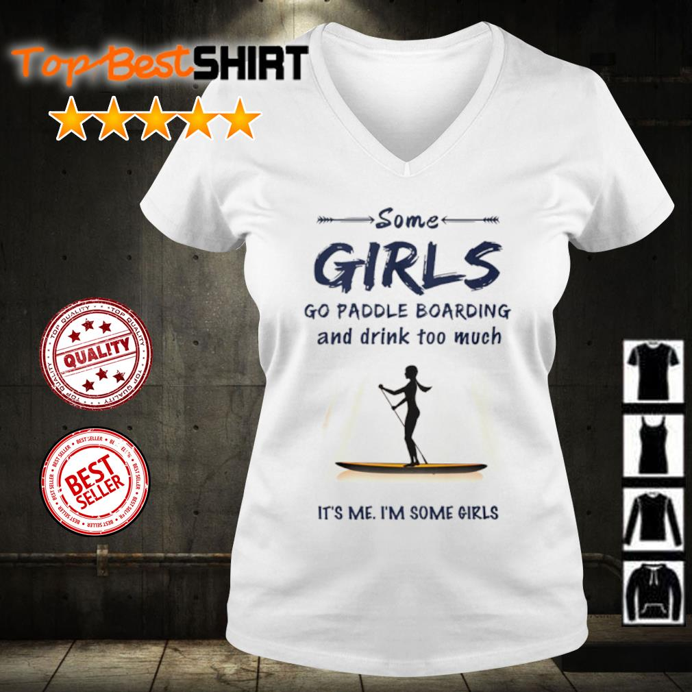 Some girl go paddle boarding and drink too much it's me I'm some girls s v-neck-t-shirt
