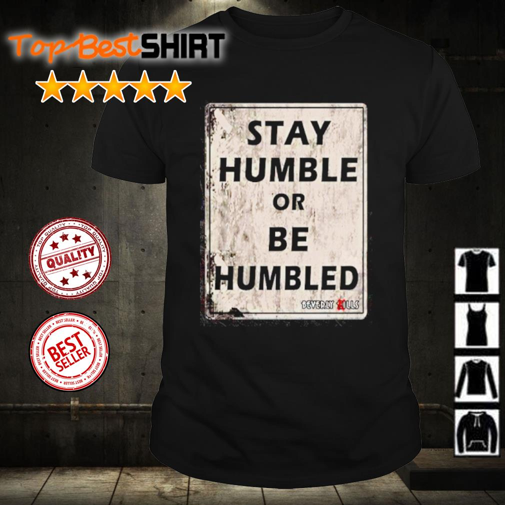 Stay humble or be humbled shirt
