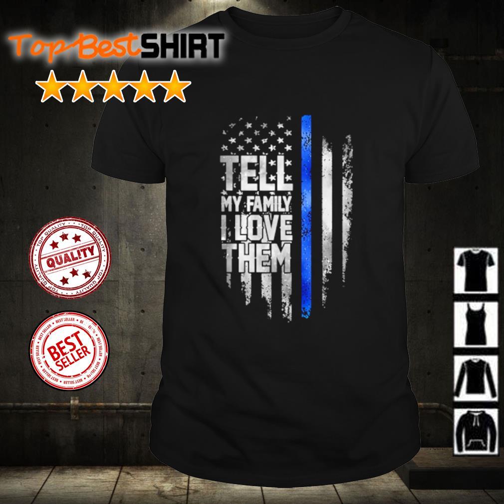 Tell my family I love them shirt