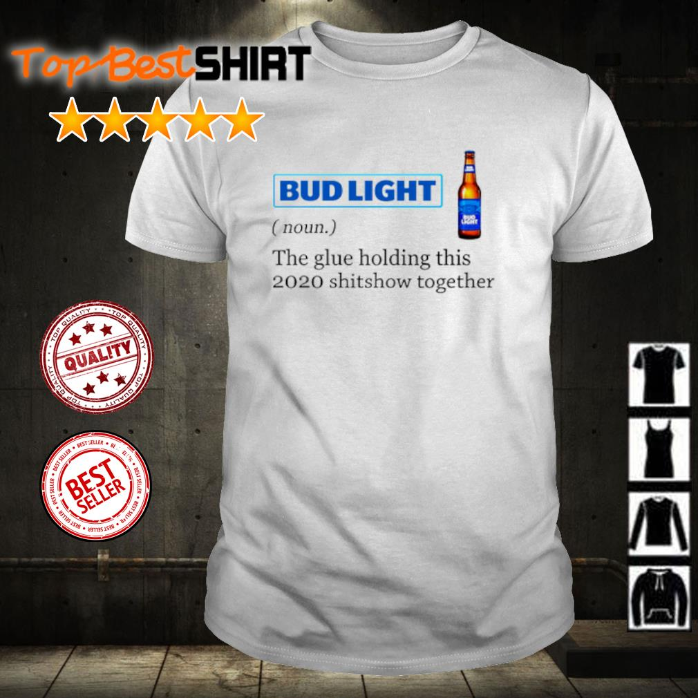 Bud Light the glue holding this 2020 shitshow together shirt
