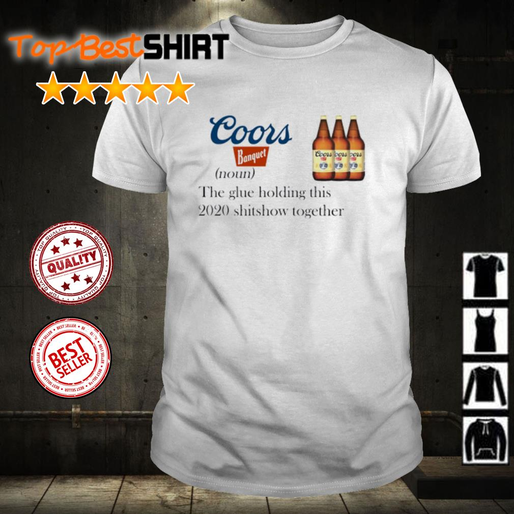 Coors Banquet The Glue Holding This 2020 Shitshow Shirt
