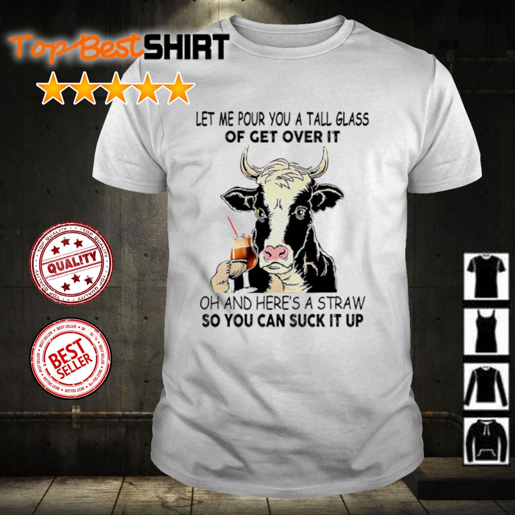 Cow let me pour you a tall glass of get over it oh and here's a straw so you can suck it up shirt