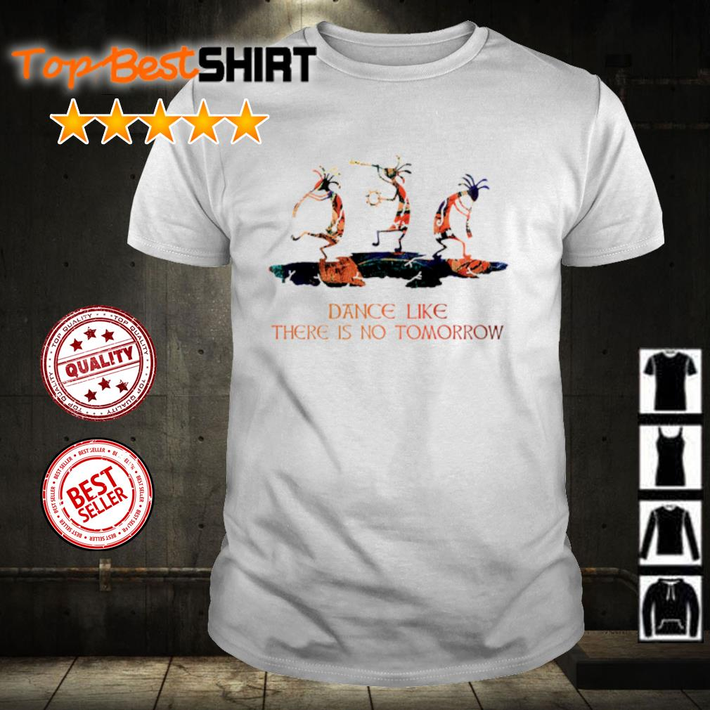 Dance like there is no tomorrow shirt
