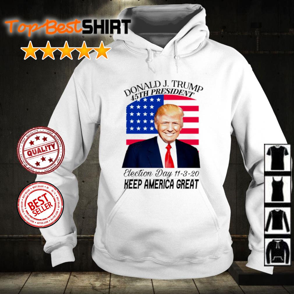 Donald J. Trump 45th president election day 11 3 20 keep America great s hoodie