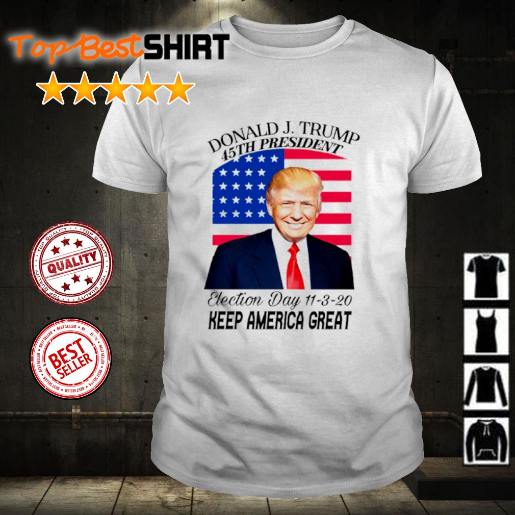 Donald J. Trump 45th president election day 11 3 20 keep America great shirt