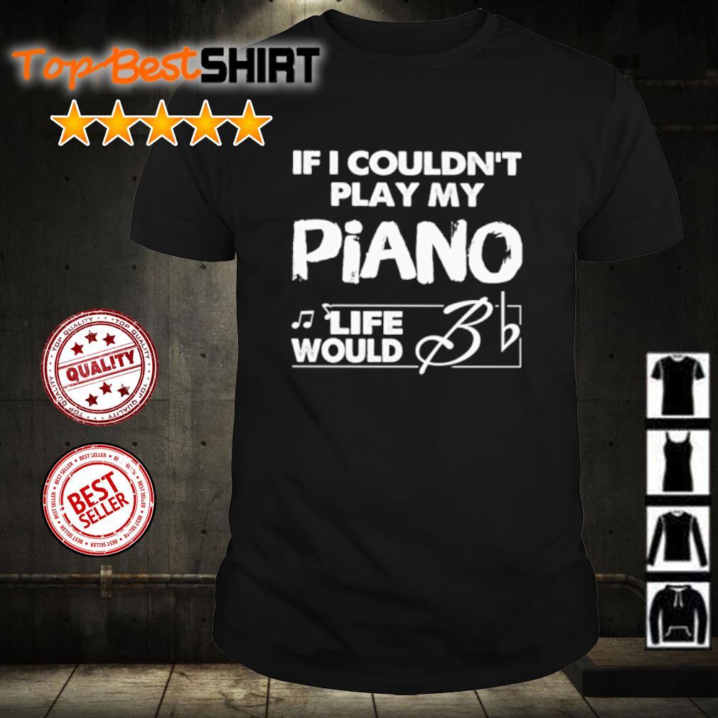 If I couldn't play my piano life would Bb shirt