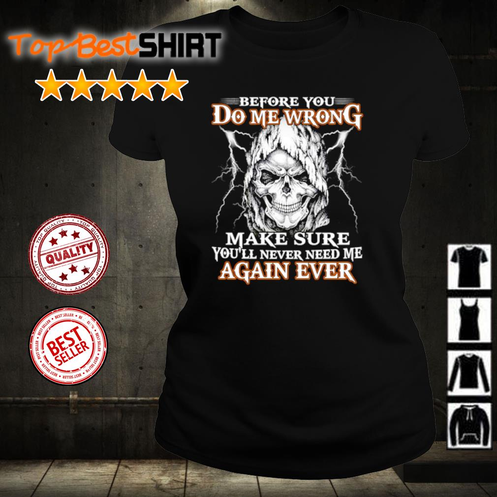 Skull Before you do me wrong make sure you'll never need me again ever s ladies-tee