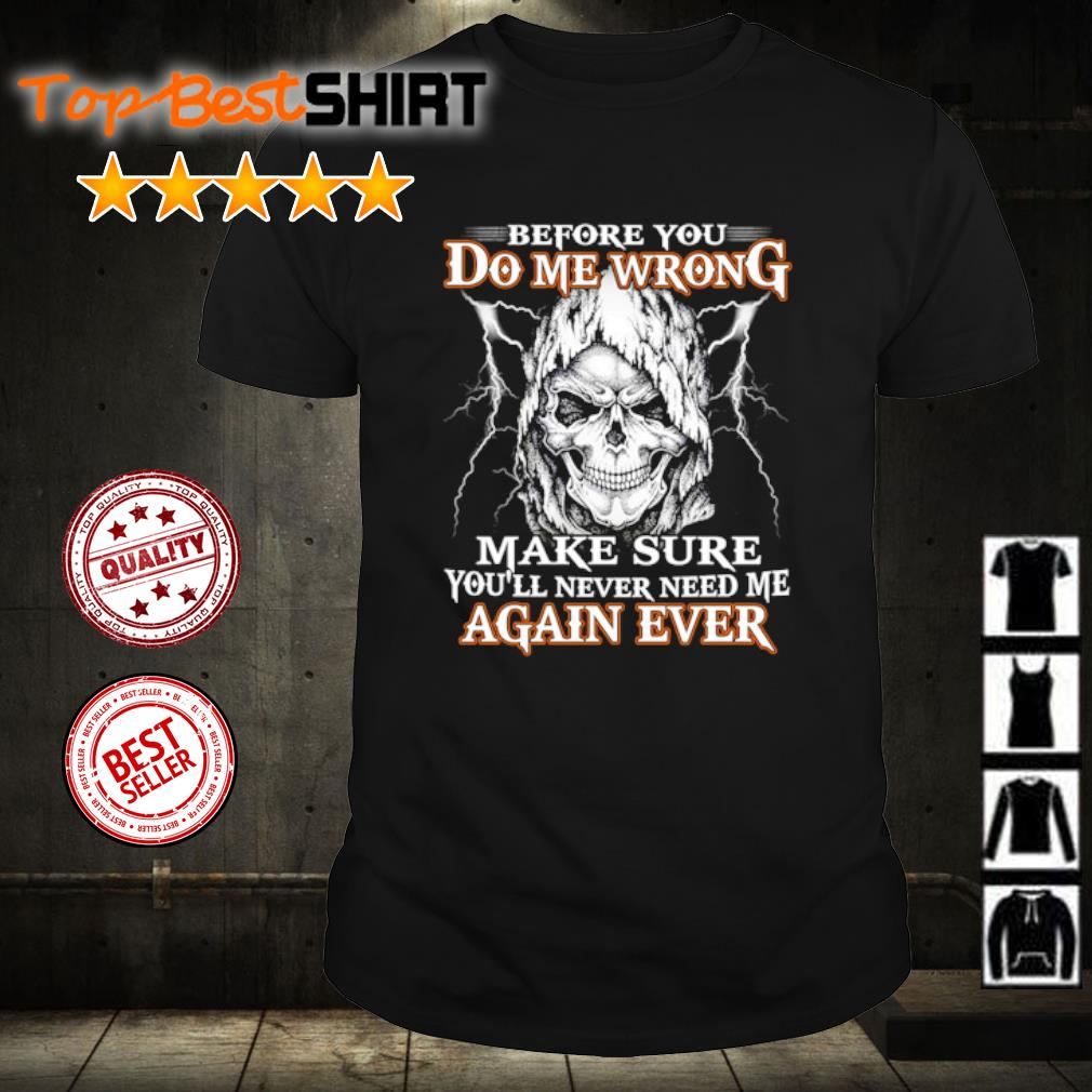 Skull Before you do me wrong make sure you'll never need me again ever shirt