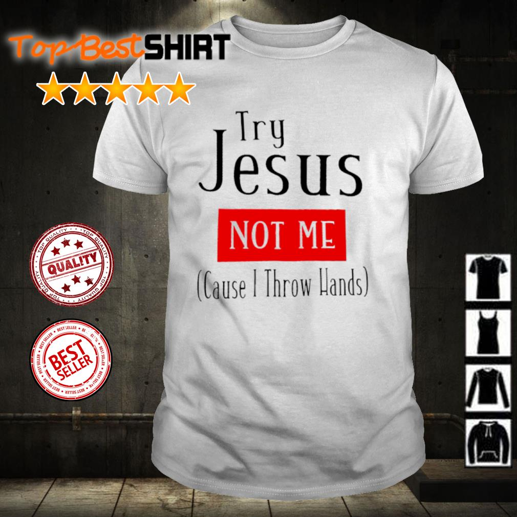 Try Jesus not me cause I throw hands shirt