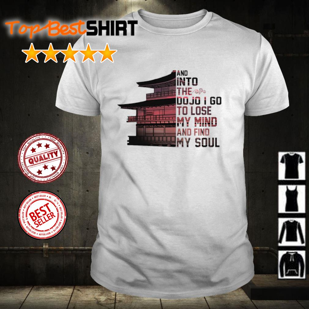 And into the dojo I go to lose my mind and find my soul shirt