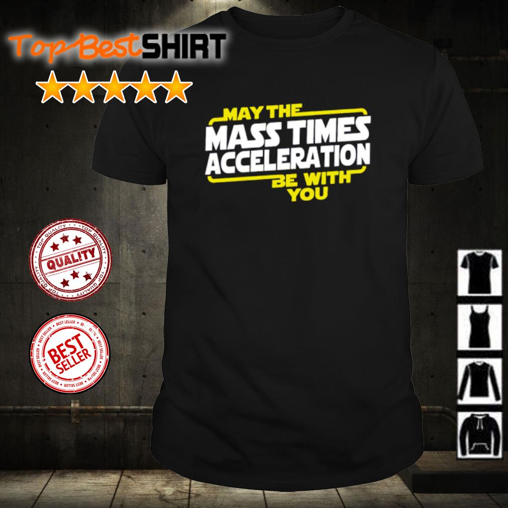 May the mass time acceleration be with you shirt