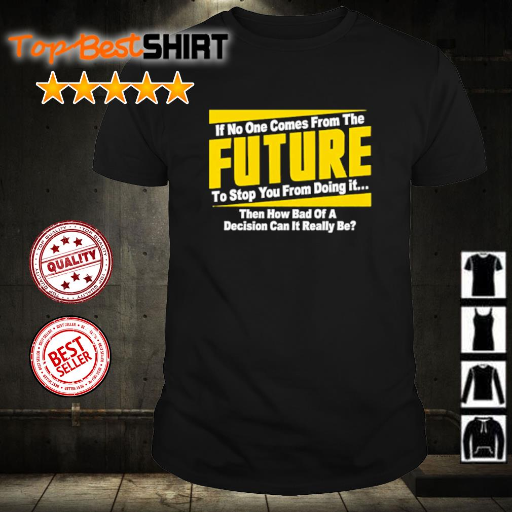 If no one comes from the future to stop you from doing it then how bad of a decision can it really be shirt